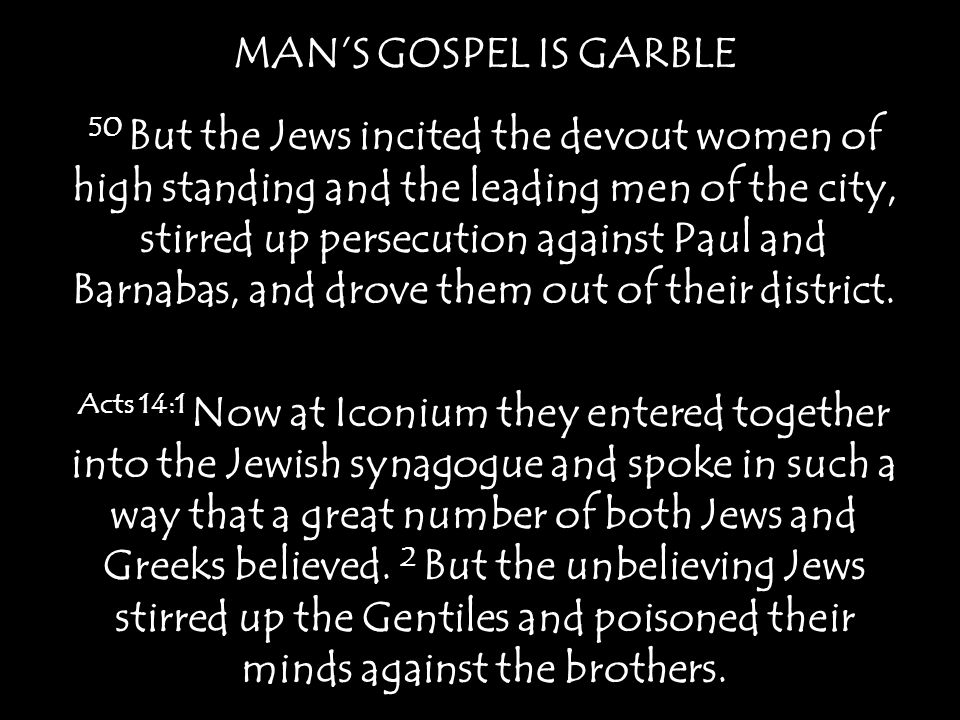 MAN'S GOSPEL IS GARBLE 50 But the Jews incited the devout women of high standing and the leading men of the city, stirred up persecution against Paul and Barnabas, and drove them out of their district.