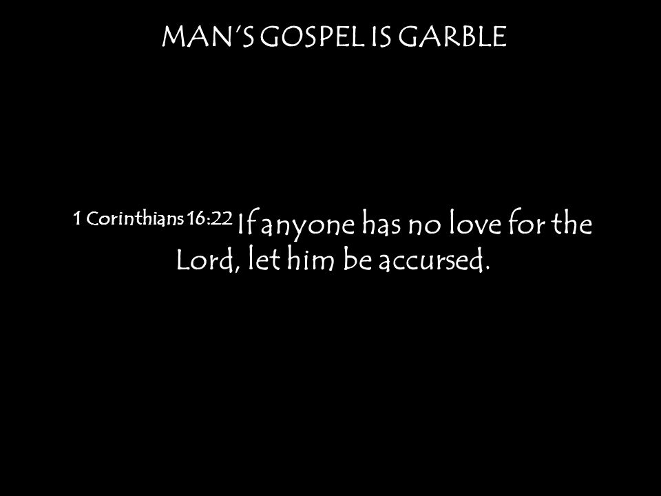 MAN'S GOSPEL IS GARBLE 1 Corinthians 16:22 If anyone has no love for the Lord, let him be accursed.