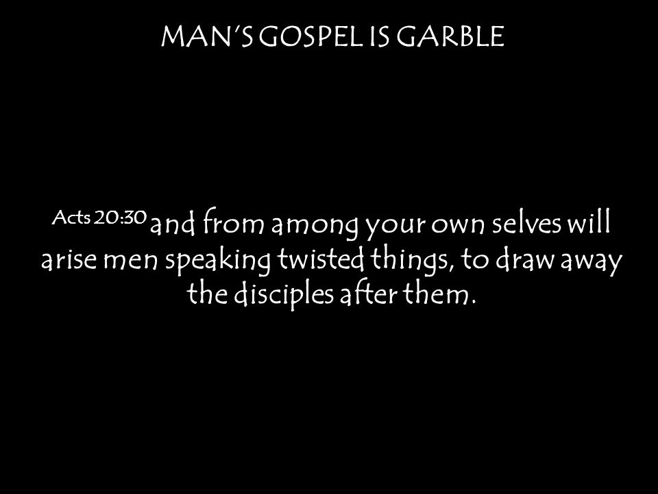 MAN'S GOSPEL IS GARBLE Acts 20:30 and from among your own selves will arise men speaking twisted things, to draw away the disciples after them.