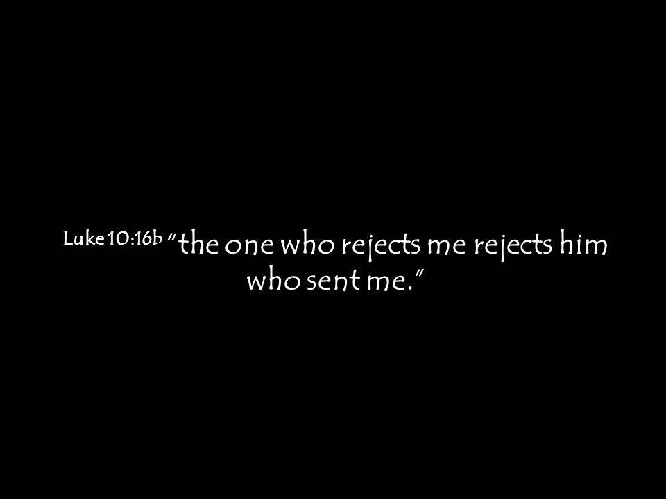 Luke 10:16b the one who rejects me rejects him who sent me.