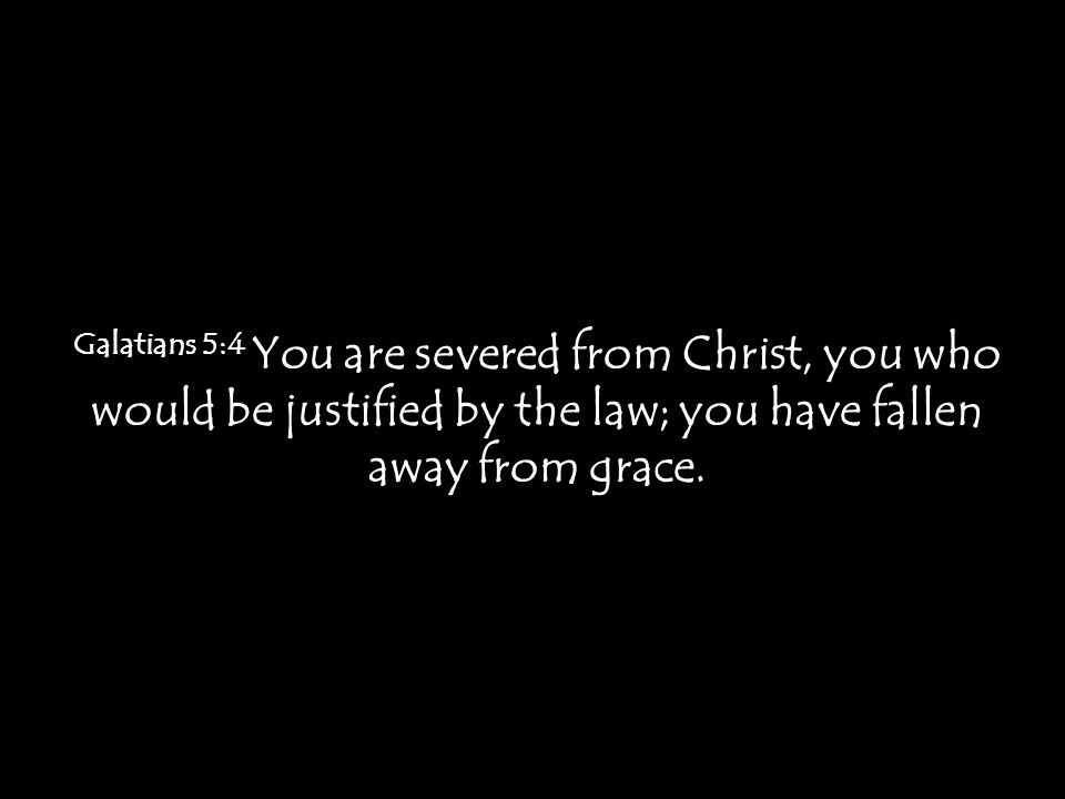 Galatians 5:4 You are severed from Christ, you who would be justified by the law; you have fallen away from grace.