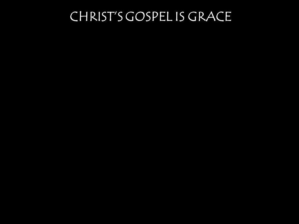 CHRIST'S GOSPEL IS GRACE