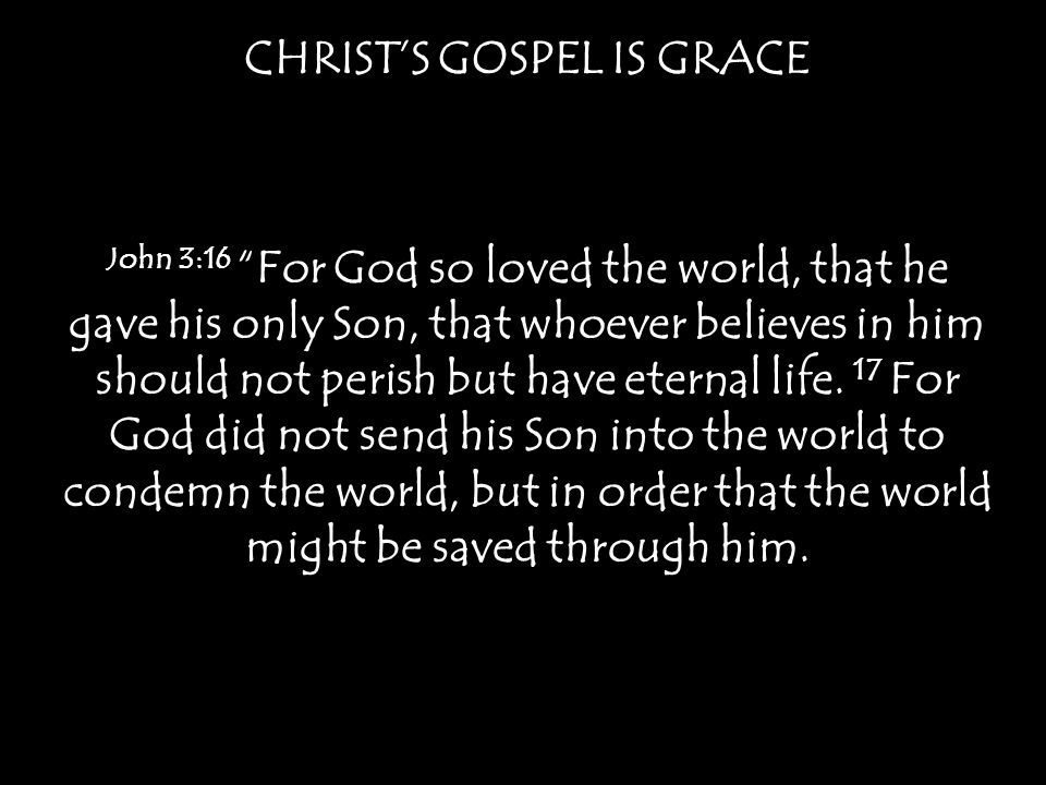 CHRIST'S GOSPEL IS GRACE John 3:16 For God so loved the world, that he gave his only Son, that whoever believes in him should not perish but have eternal life.