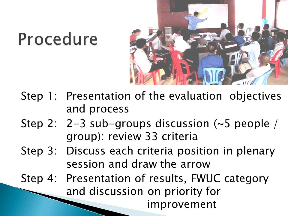 Step 1: Presentation of the evaluation objectives and process Step 2: 2-3 sub-groups discussion (~5 people / group): review 33 criteria Step 3: Discuss each criteria position in plenary session and draw the arrow Step 4:Presentation of results, FWUC category and discussion on priority for improvement