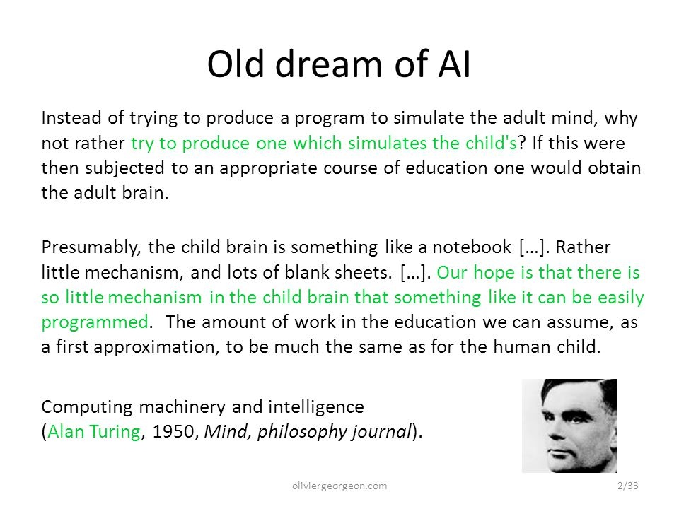 Old dream of AI Instead of trying to produce a program to simulate the adult mind, why not rather try to produce one which simulates the child s.