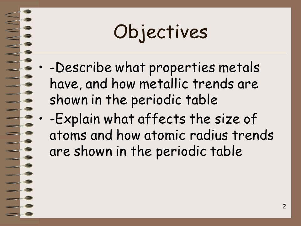 Objectives -Describe what properties metals have, and how metallic trends are shown in the periodic table -Explain what affects the size of atoms and