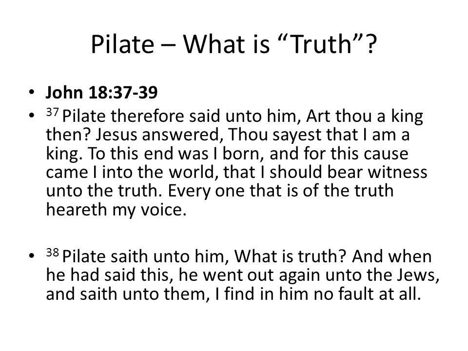 Pilate – What is Truth . John 18:37-39 37 Pilate therefore said unto him, Art thou a king then.
