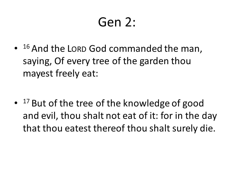 Gen 2: 16 And the L ORD God commanded the man, saying, Of every tree of the garden thou mayest freely eat: 17 But of the tree of the knowledge of good and evil, thou shalt not eat of it: for in the day that thou eatest thereof thou shalt surely die.