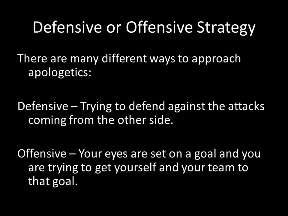 Defensive or Offensive Strategy FALSE OBJECTIONSEXAMPLE ATTACKS ON MEN I don't like Christianity because of Pastor Bill. ATTACKS ON MOVEMENTS I can't stand Baptists ATTACKS ON MINISTRIES Oh, you are one of them.. ATTACKS ON MISCONCEPTIONS All Christians are legalists ATTACKS ON HISTORICAL MISTAKES People have killed in the name of Jesus. There are many different ways to approach apologetics: Defensive – Trying to defend against the attacks coming from the other side.