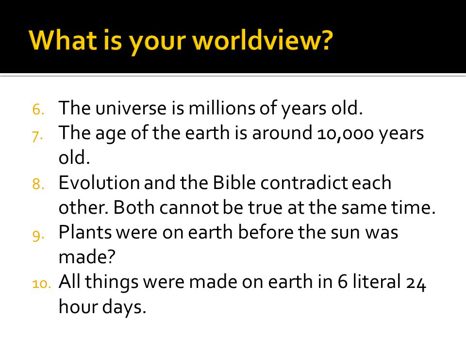 6. The universe is millions of years old. 7. The age of the earth is around 10,000 years old.
