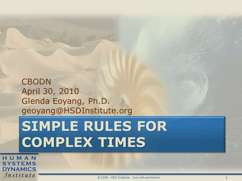 1 © 2008. HSD Institute. Use with permission. SIMPLE RULES FOR COMPLEX TIMES CBODN April 30, 2010 Glenda Eoyang, Ph.D. geoyang@HSDInstitute.org