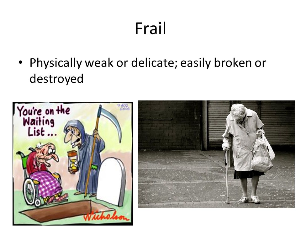 Frail Physically weak or delicate; easily broken or destroyed