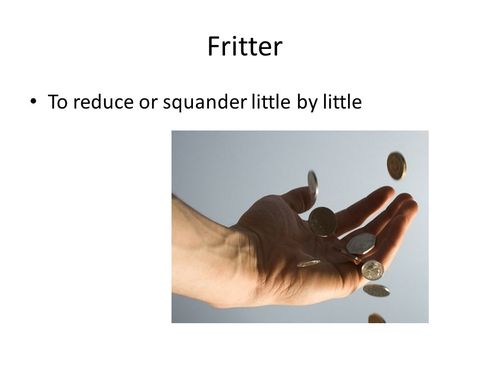 Fritter To reduce or squander little by little