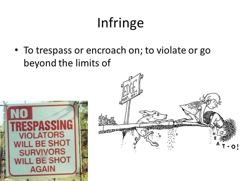 Infringe To trespass or encroach on; to violate or go beyond the limits of
