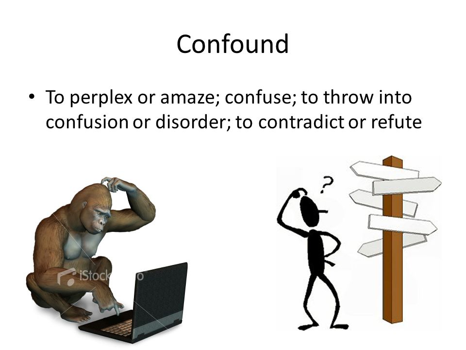 Confound To perplex or amaze; confuse; to throw into confusion or disorder; to contradict or refute