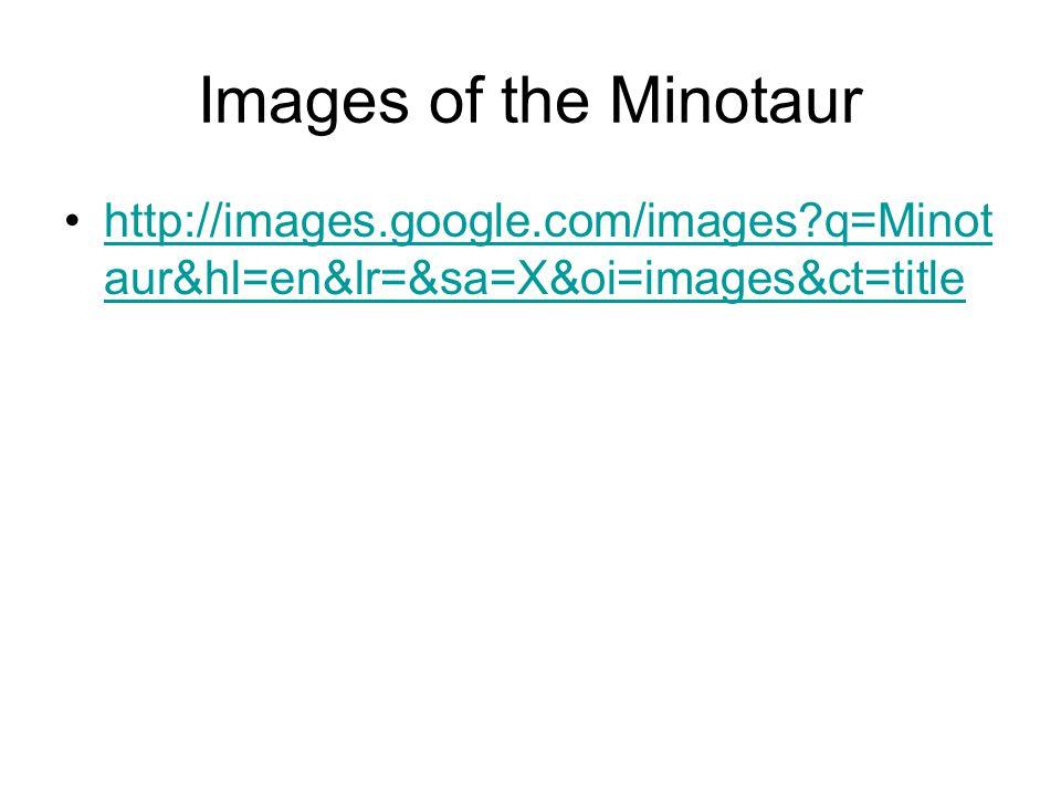 Images of the Minotaur http://images.google.com/images q=Minot aur&hl=en&lr=&sa=X&oi=images&ct=titlehttp://images.google.com/images q=Minot aur&hl=en&lr=&sa=X&oi=images&ct=title
