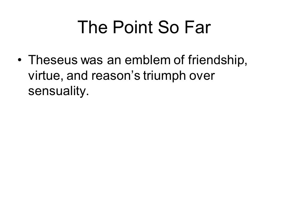 The Point So Far Theseus was an emblem of friendship, virtue, and reason's triumph over sensuality.