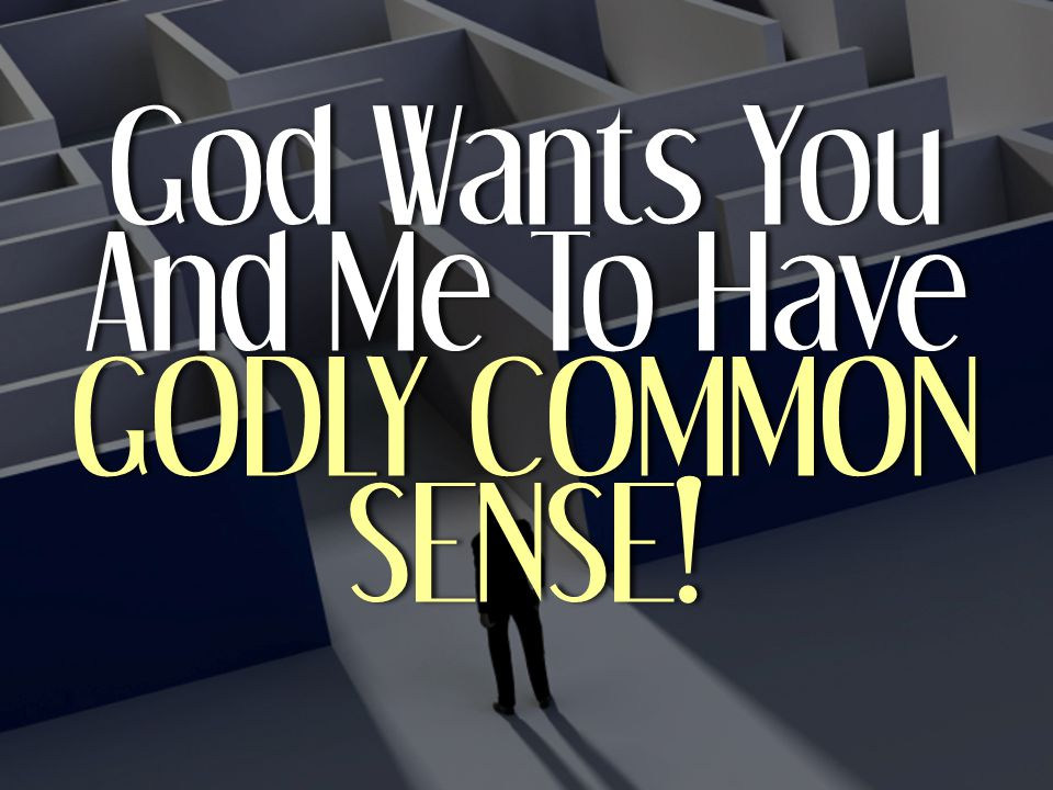 God Wants You And Me To Have GODLY COMMON SENSE!