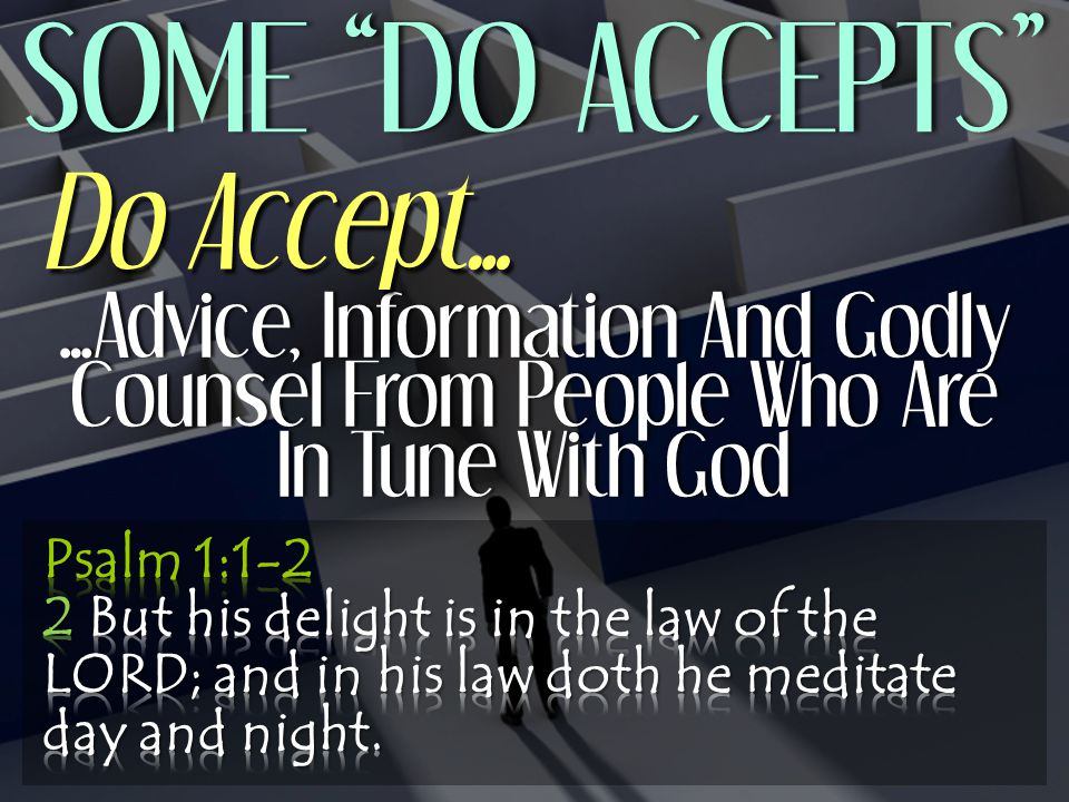 SOME DO ACCEPTS SOME DO ACCEPTS …Advice, Information And Godly Counsel From People Who Are In Tune With God Do Accept…