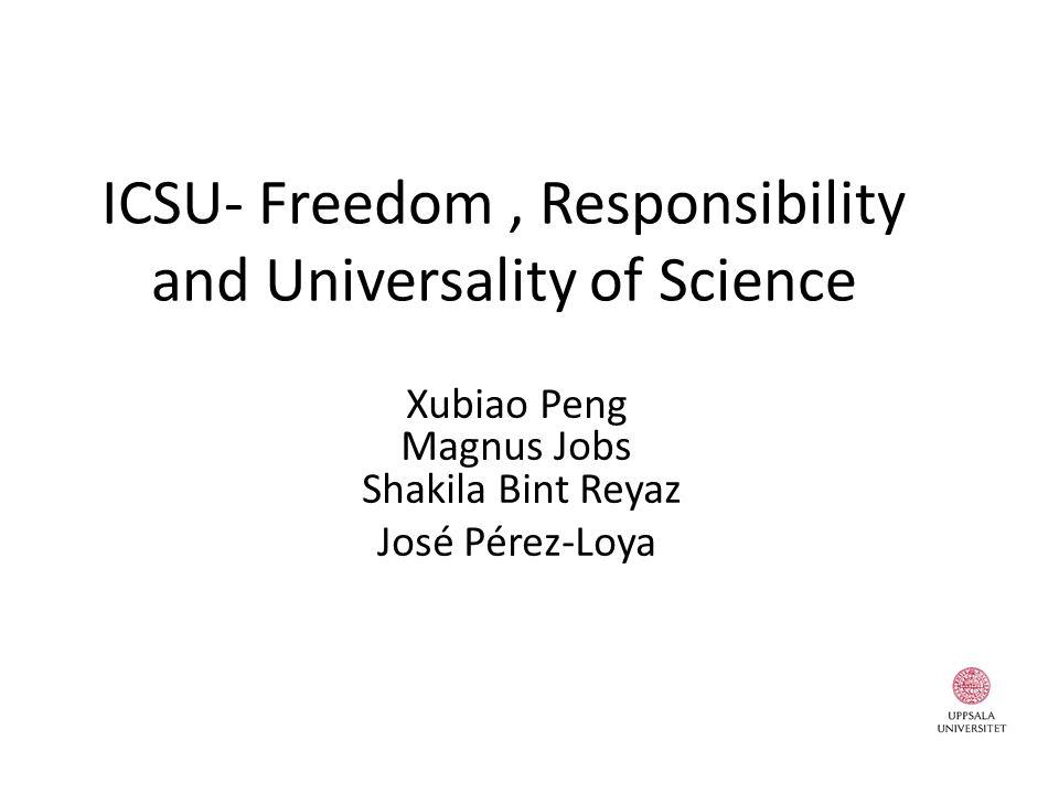 ICSU- Freedom, Responsibility and Universality of Science Xubiao Peng Magnus Jobs Shakila Bint Reyaz José Pérez-Loya