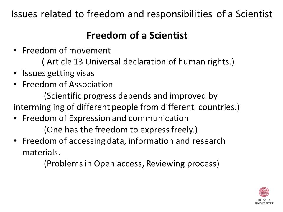 Issues related to freedom and responsibilities of a Scientist Freedom of movement ( Article 13 Universal declaration of human rights.) Issues getting visas Freedom of Association (Scientific progress depends and improved by intermingling of different people from different countries.) Freedom of Expression and communication (One has the freedom to express freely.) Freedom of accessing data, information and research materials.