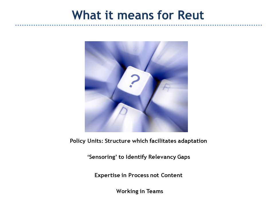 What it means for Reut Policy Units: Structure which facilitates adaptation 'Sensoring' to Identify Relevancy Gaps Expertise in Process not Content Working in Teams