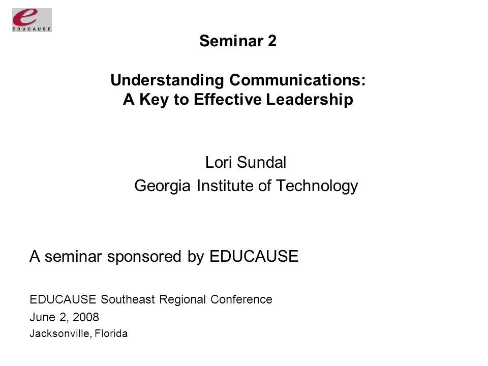Seminar 2 Understanding Communications: A Key to Effective Leadership Lori Sundal Georgia Institute of Technology A seminar sponsored by EDUCAUSE EDUCAUSE Southeast Regional Conference June 2, 2008 Jacksonville, Florida