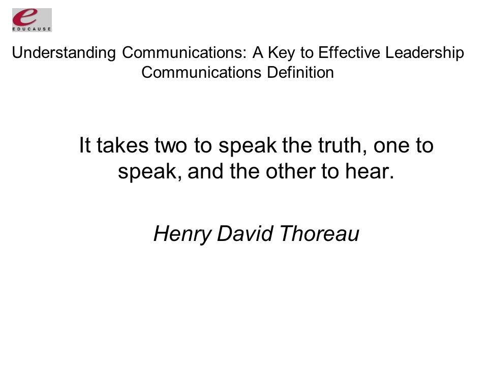 Understanding Communications: A Key to Effective Leadership Communications Definition It takes two to speak the truth, one to speak, and the other to hear.