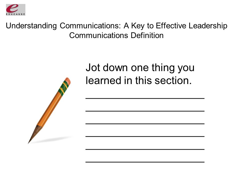 Understanding Communications: A Key to Effective Leadership Communications Definition Jot down one thing you learned in this section.____________________ ____________________