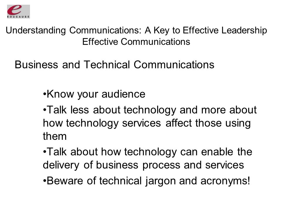 Understanding Communications: A Key to Effective Leadership Effective Communications Business and Technical Communications Know your audience Talk less about technology and more about how technology services affect those using them Talk about how technology can enable the delivery of business process and services Beware of technical jargon and acronyms!