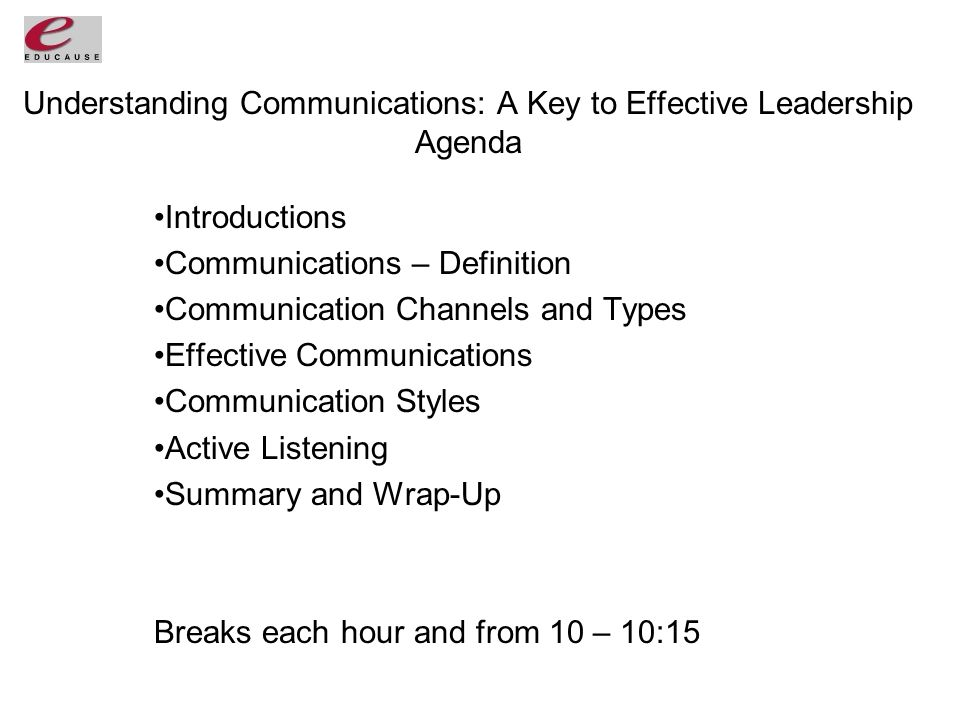 Understanding Communications: A Key to Effective Leadership Agenda Introductions Communications – Definition Communication Channels and Types Effective Communications Communication Styles Active Listening Summary and Wrap-Up Breaks each hour and from 10 – 10:15