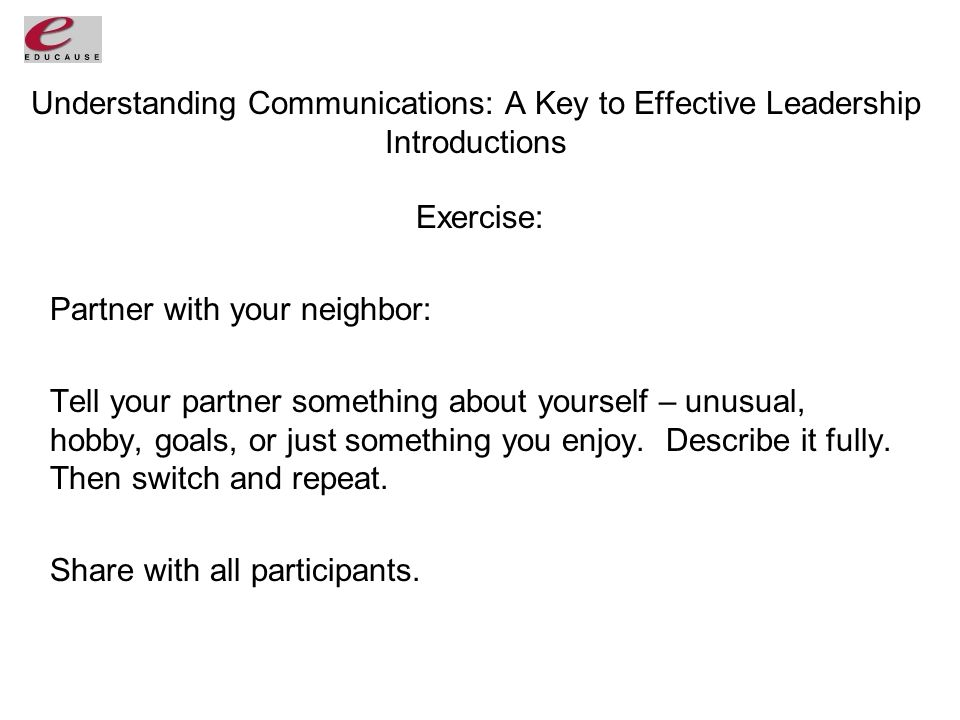 Understanding Communications: A Key to Effective Leadership Introductions Exercise: Partner with your neighbor: Tell your partner something about yourself – unusual, hobby, goals, or just something you enjoy.
