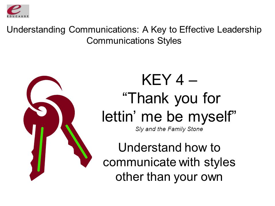Understanding Communications: A Key to Effective Leadership Communications Styles KEY 4 – Thank you for lettin' me be myself Sly and the Family Stone Understand how to communicate with styles other than your own
