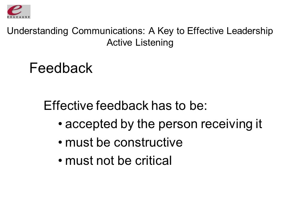Understanding Communications: A Key to Effective Leadership Active Listening Feedback Effective feedback has to be: accepted by the person receiving it must be constructive must not be critical