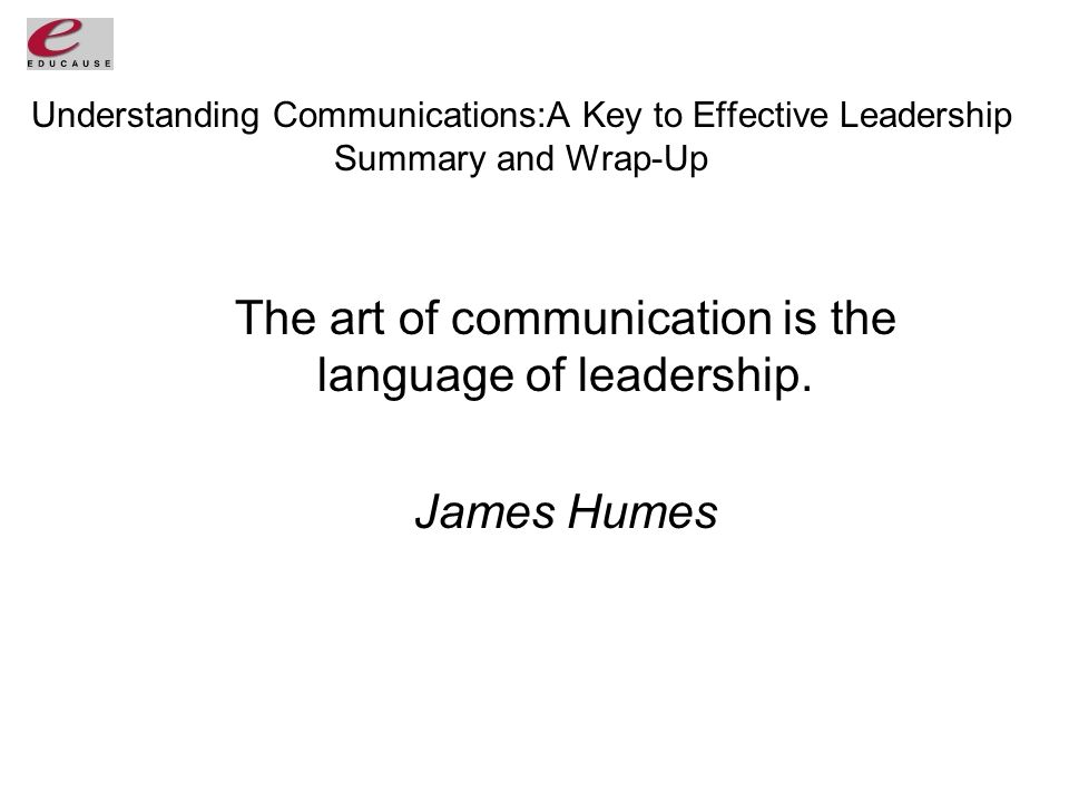 Understanding Communications:A Key to Effective Leadership Summary and Wrap-Up The art of communication is the language of leadership.