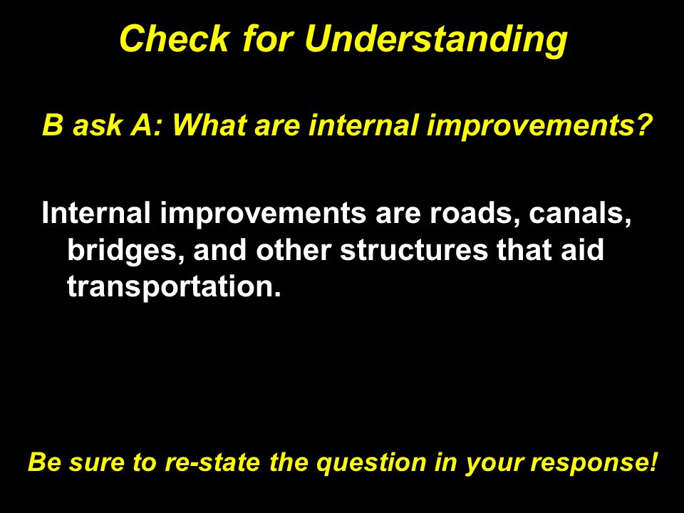 Check for Understanding B ask A: What are internal improvements? Internal improvements are roads, canals, bridges, and other structures that aid trans