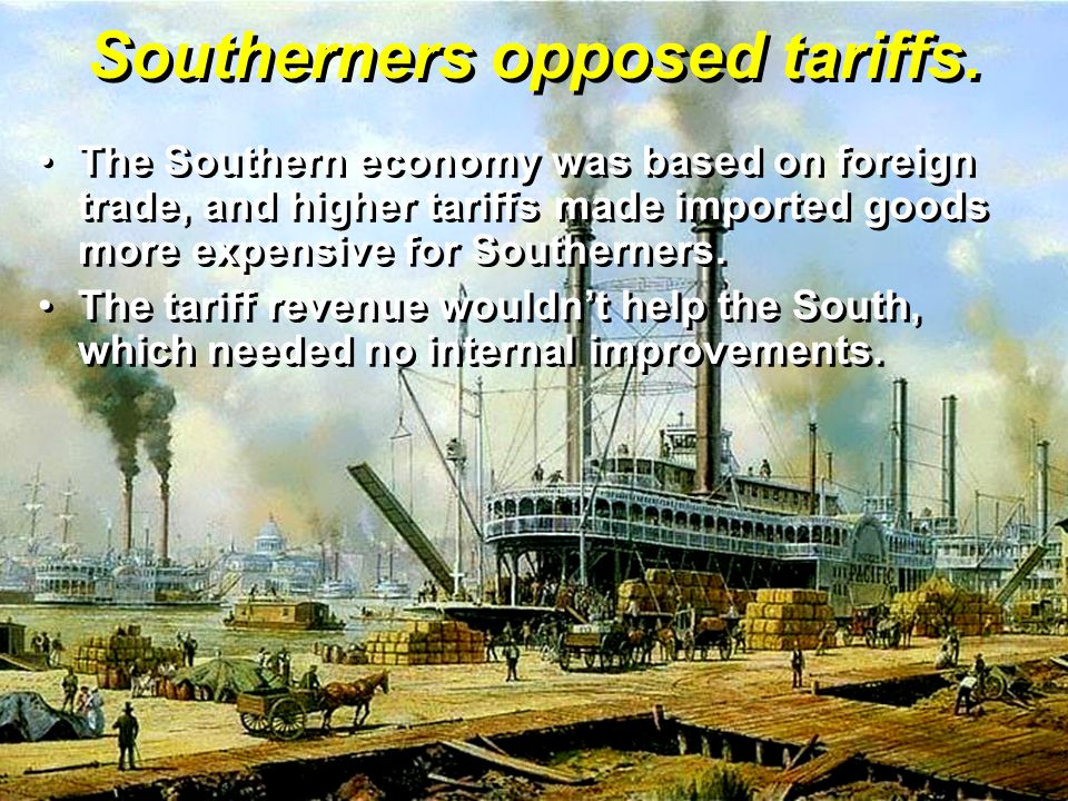 Southerners opposed tariffs. The Southern economy was based on foreign trade, and higher tariffs made imported goods more expensive for Southerners.Th