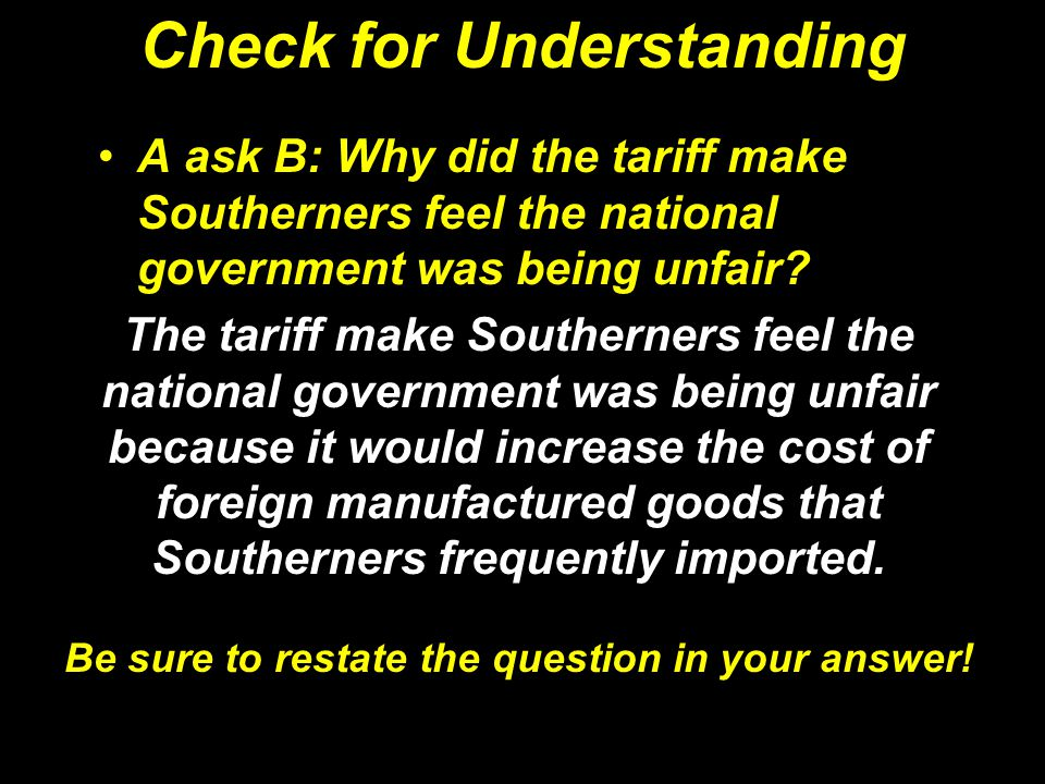 Check for Understanding A ask B: Why did the tariff make Southerners feel the national government was being unfair? The tariff make Southerners feel t