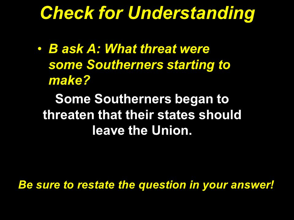 Check for Understanding B ask A: What threat were some Southerners starting to make? Some Southerners began to threaten that their states should leave