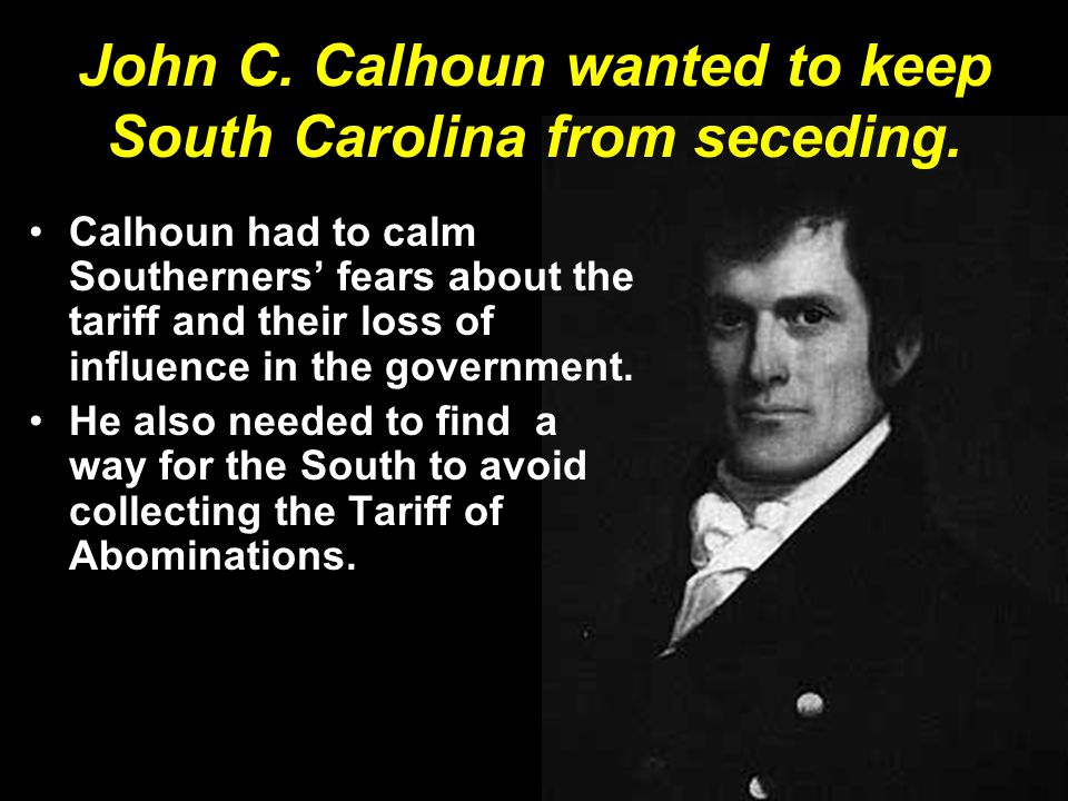 John C. Calhoun wanted to keep South Carolina from seceding. Calhoun had to calm Southerners' fears about the tariff and their loss of influence in th