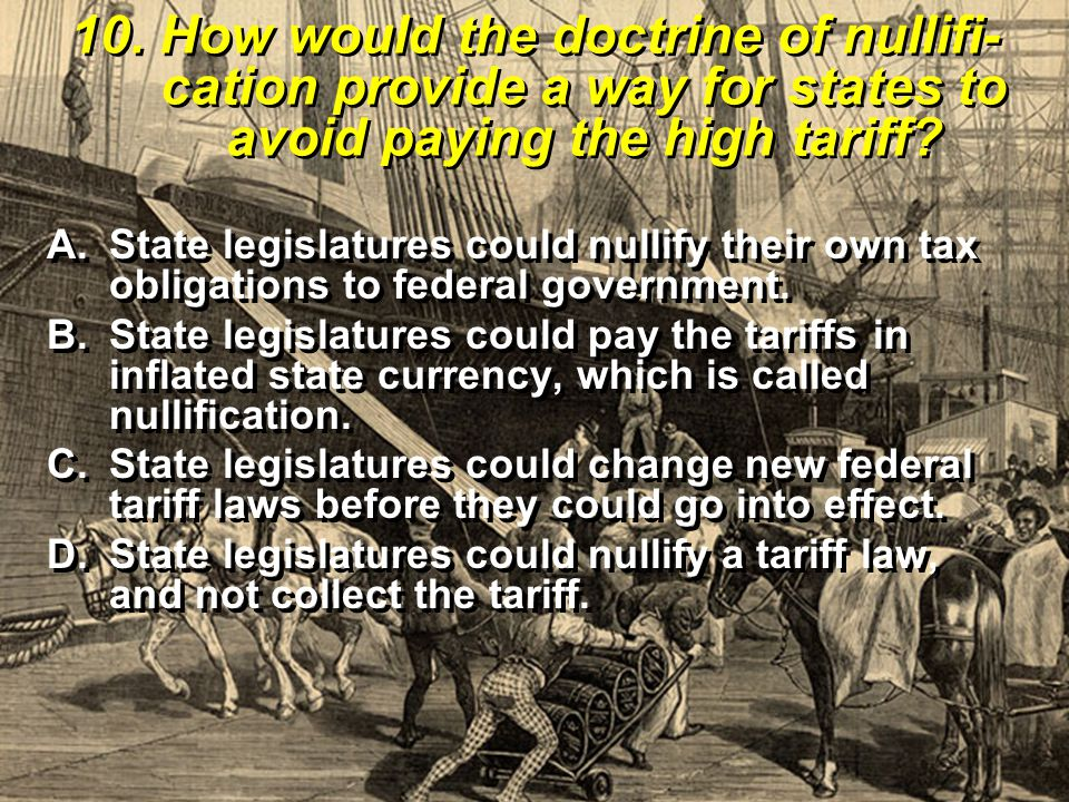10. How would the doctrine of nullifi- cation provide a way for states to avoid paying the high tariff? A.State legislatures could nullify their own t