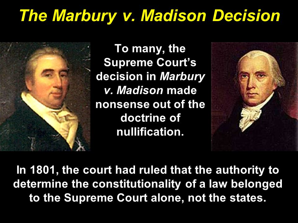 The Marbury v. Madison Decision To many, the Supreme Court's decision in Marbury v. Madison made nonsense out of the doctrine of nullification. In 180