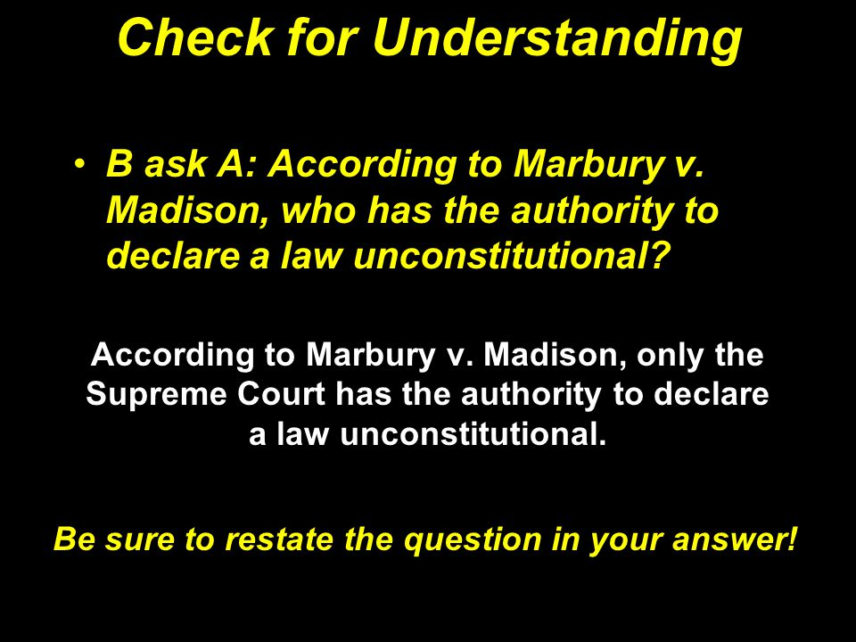 Check for Understanding B ask A: According to Marbury v. Madison, who has the authority to declare a law unconstitutional? According to Marbury v. Mad