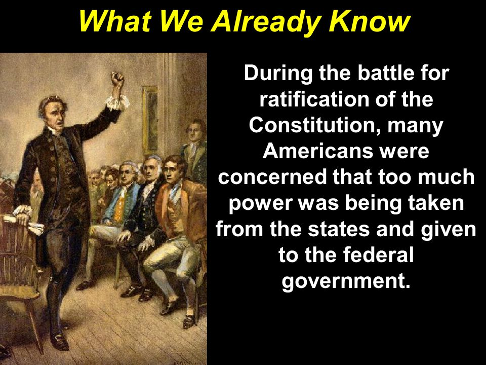 What We Already Know During the battle for ratification of the Constitution, many Americans were concerned that too much power was being taken from th