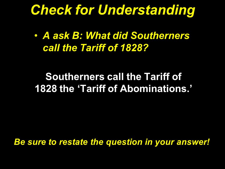 Check for Understanding A ask B: What did Southerners call the Tariff of 1828? Southerners call the Tariff of 1828 the 'Tariff of Abominations.' Be su