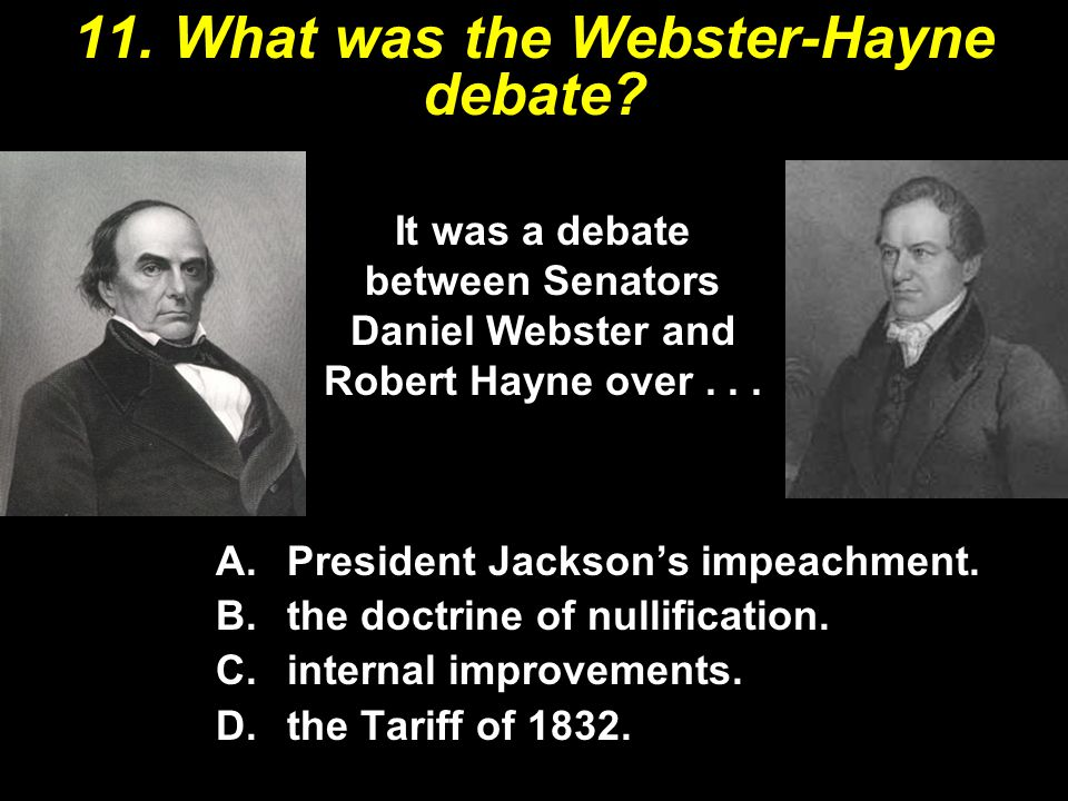 11. What was the Webster-Hayne debate? A.President Jackson's impeachment. B.the doctrine of nullification. C.internal improvements. D.the Tariff of 18
