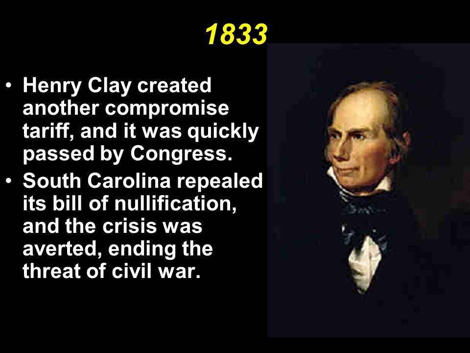 1833 Henry Clay created another compromise tariff, and it was quickly passed by Congress. South Carolina repealed its bill of nullification, and the c