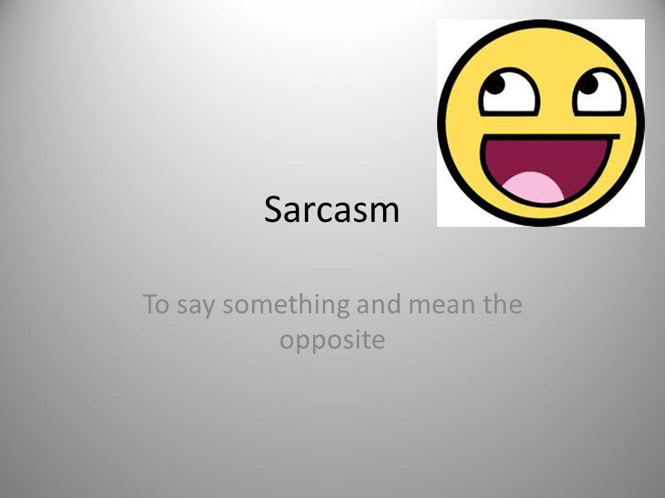 Sarcasm To say something and mean the opposite