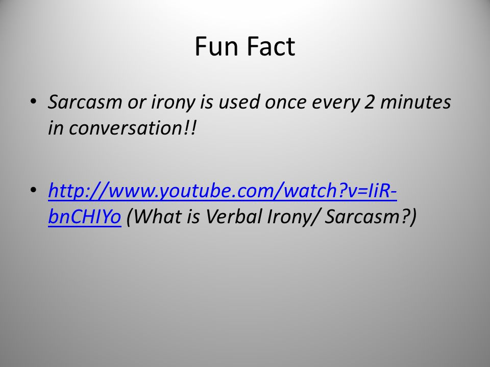 Fun Fact Sarcasm or irony is used once every 2 minutes in conversation!! http://www.youtube.com/watch?v=IiR- bnCHIYo (What is Verbal Irony/ Sarcasm?)