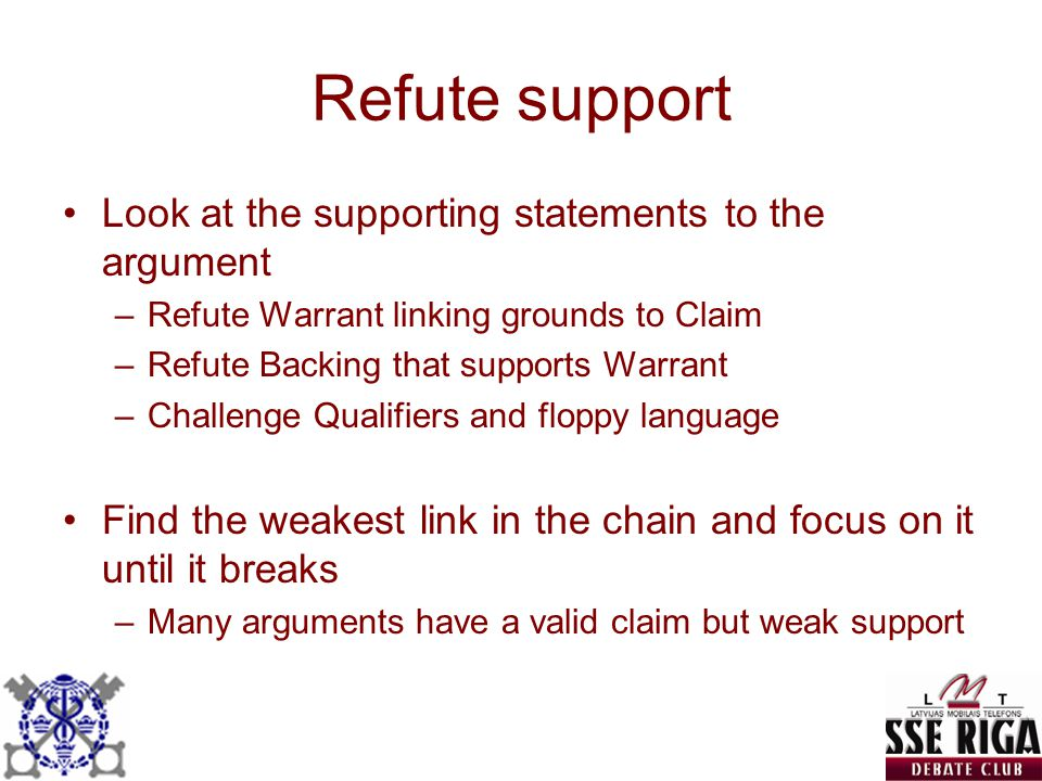 Refute support Look at the supporting statements to the argument –Refute Warrant linking grounds to Claim –Refute Backing that supports Warrant –Chall